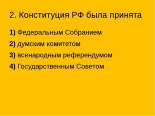 2. Конституция РФ была принята 1)Федеральным Собранием 2)думским комитетом