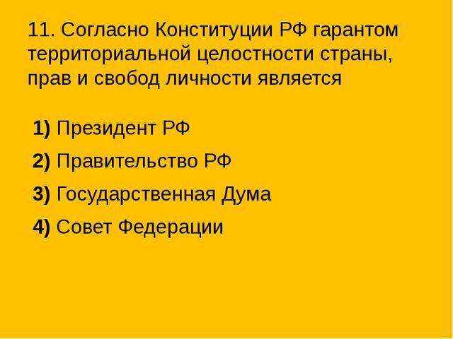 11. Согласно Конституции РФ гарантом территориальной целостности страны, прав...