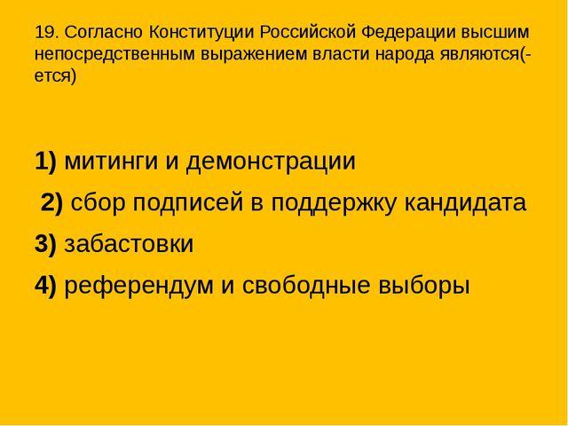 19. Согласно Конституции Российской Федерации высшим непосредственным выражен...