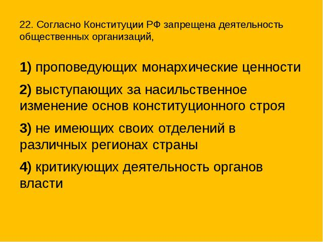 22. Согласно Конституции РФ запрещена деятельность общественных организаций,...