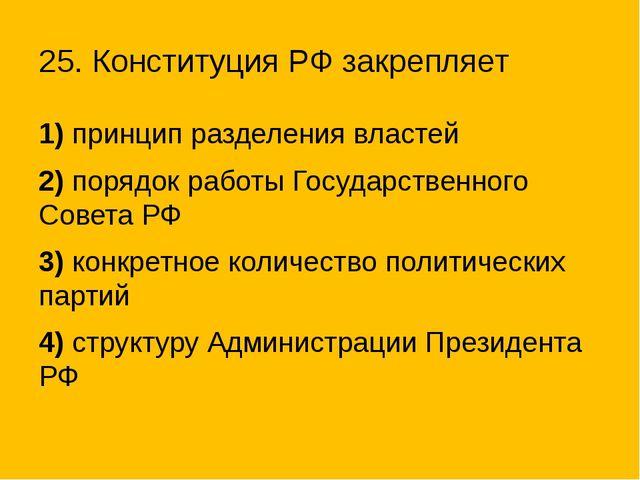 25. Конституция РФ закрепляет 1) принцип разделения властей 2)порядок работы...