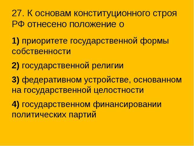 27. К основам конституционного строя РФ отнесено положение о 1)приоритете го...