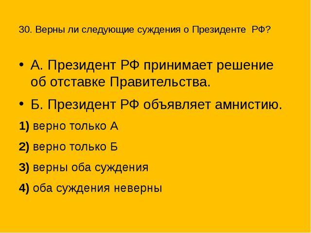 30. Верны ли следующие суждения оПрезиденте РФ? А. Президент РФ принимает...
