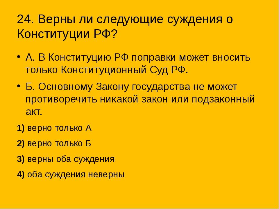 24. Верны ли следующие суждения о Конституции РФ? А. В Конституцию РФ поправк...