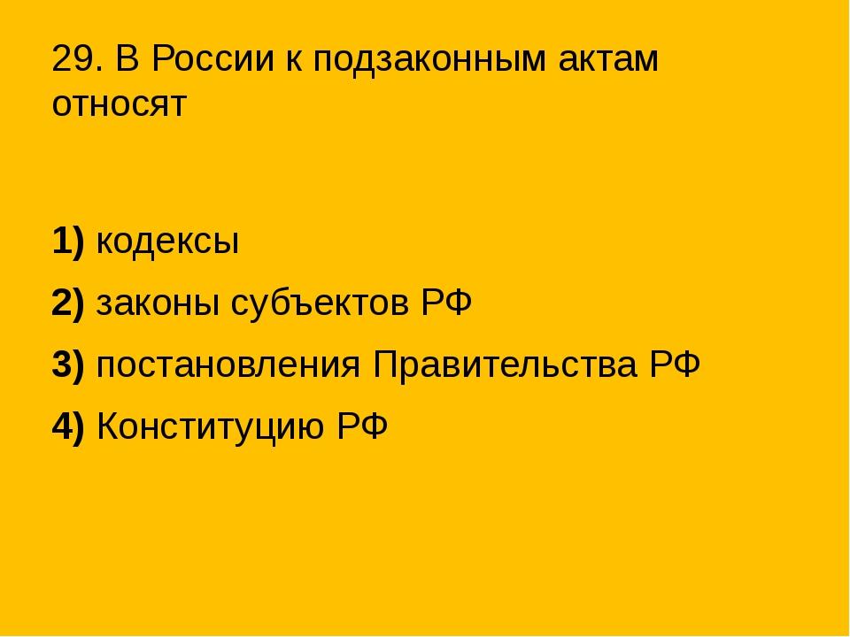 29. В России к подзаконным актам относят 1)кодексы 2)законы субъектов РФ 3)...