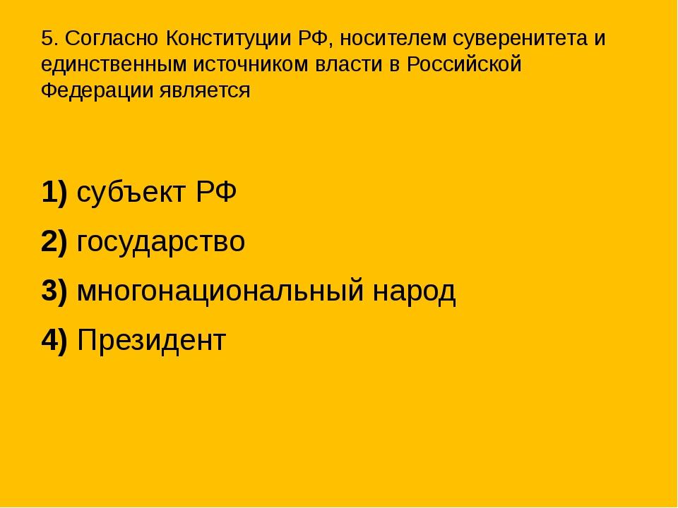 5. Согласно Конституции РФ, носителем суверенитета и единственным источником...