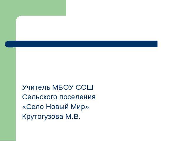 Учитель МБОУ СОШ Сельского поселения «Село Новый Мир» Крутогузова М.В.