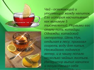 Чай - освежающий и утоляющий жажду напиток. Его история насчитывает как миним