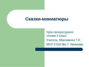 Сказки-миниатюры Урок литературного чтения 2 класс Учитель: Максимова Т.Н. МО