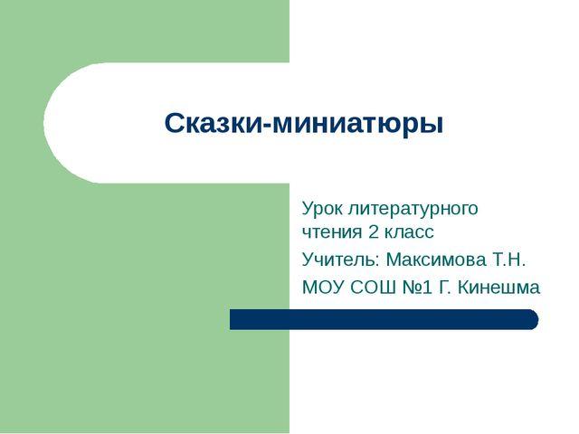 Сказки-миниатюры Урок литературного чтения 2 класс Учитель: Максимова Т.Н. МО...