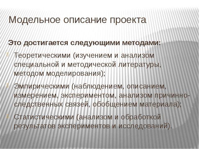Модельное описание проекта Это достигается следующими методами: Теоретическим...