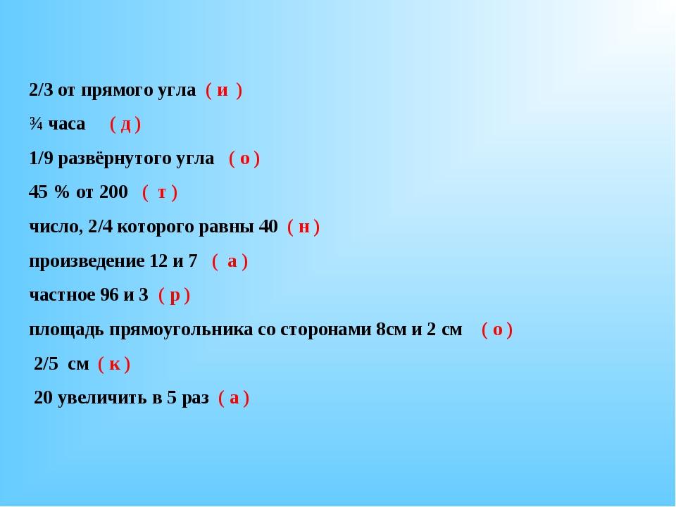 2/3 от прямого угла ( и ) ¾ часа ( д ) 1/9 развёрнутого угла ( о ) 45 % от 20...