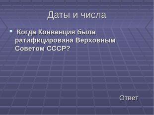 Даты и числа Когда Конвенция была ратифицирована Верховным Советом СССР? Ответ