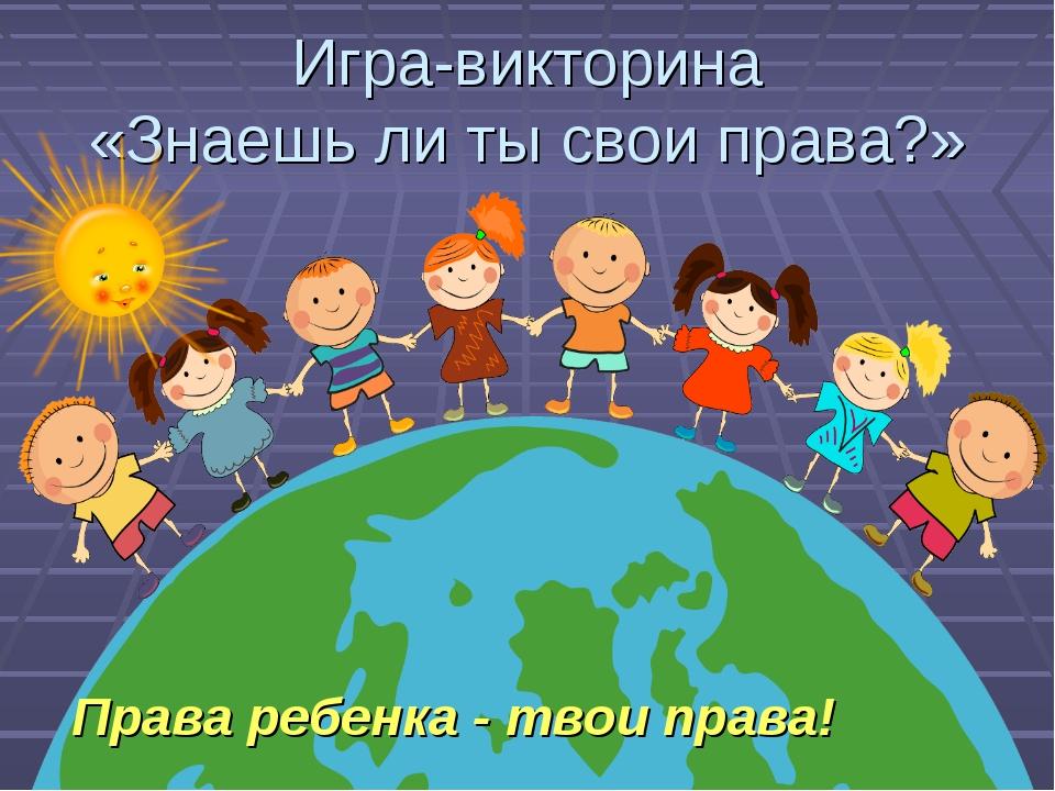 Игра-викторина «Знаешь ли ты свои права?» Права ребенка - твои права!