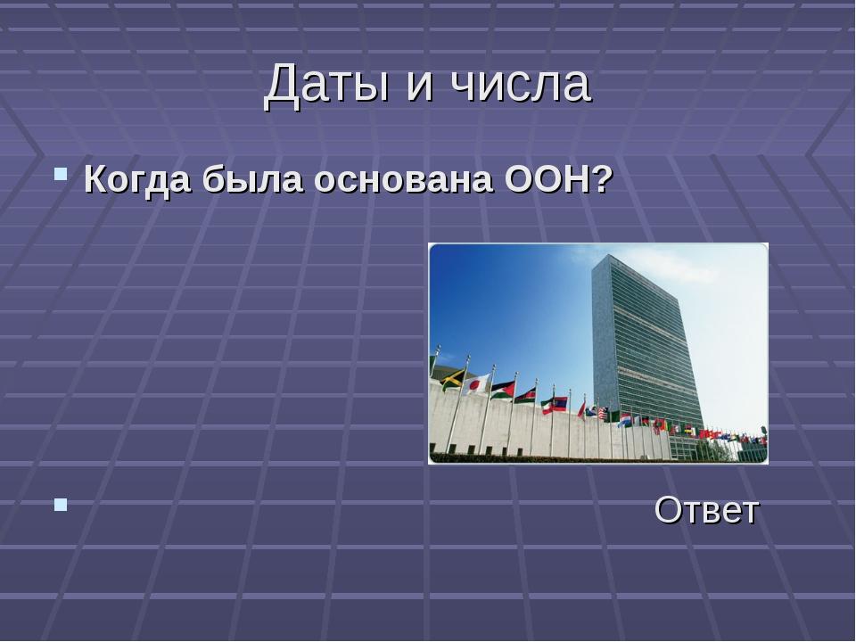 Даты и числа Когда была основана ООН? Ответ