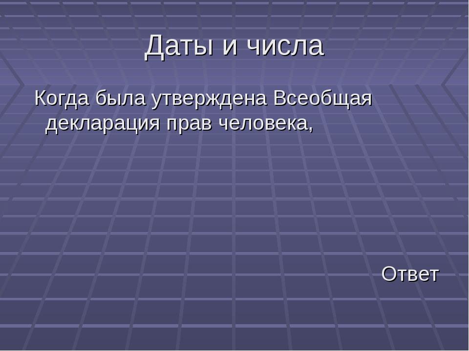 Даты и числа Когда была утверждена Всеобщая декларация прав человека, Ответ