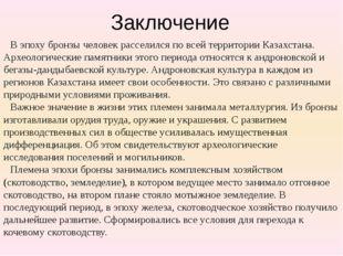 Заключение В эпоху бронзы человек расселился по всей территории Казахстана. А
