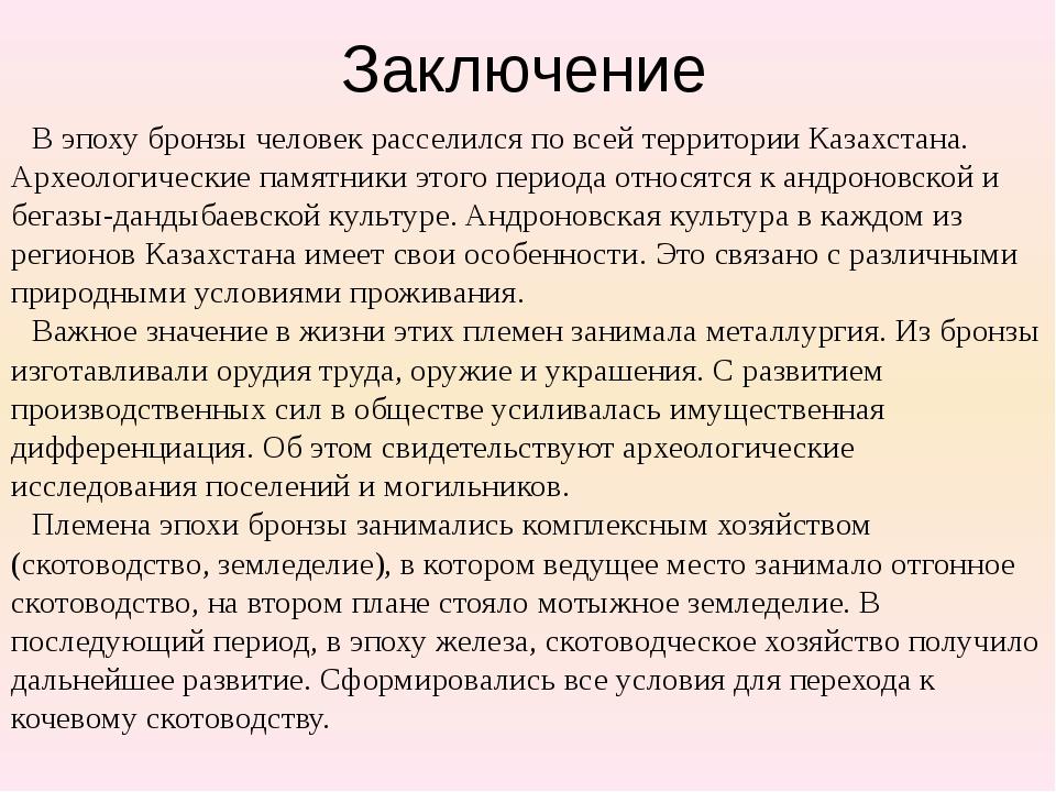Заключение В эпоху бронзы человек расселился по всей территории Казахстана. А...