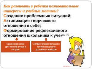 Как развивать у ребенка познавательные интересы и учебные мотивы? Создание пр
