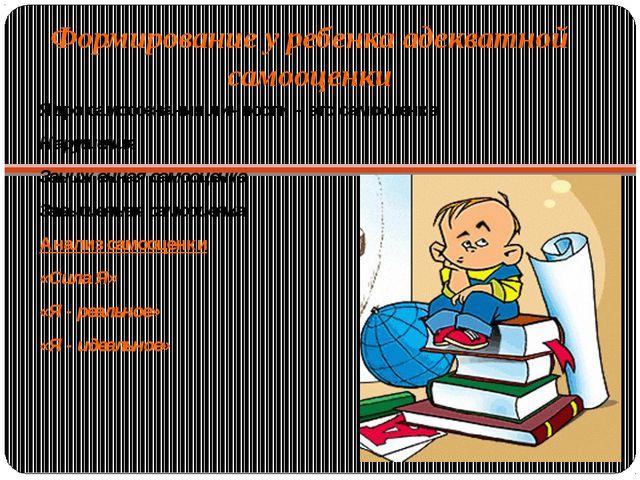 Формирование у ребенка адекватной самооценки Ядро самосознания личности – это...