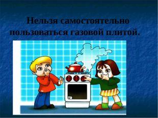 Нельзя самостоятельно пользоваться газовой плитой.