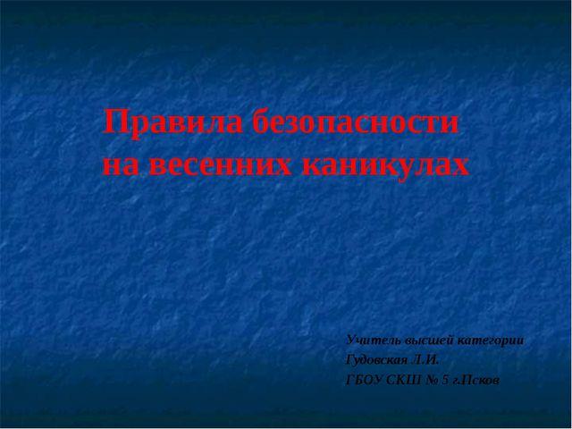 Правила безопасности на весенних каникулах Учитель высшей категории Гудовская...