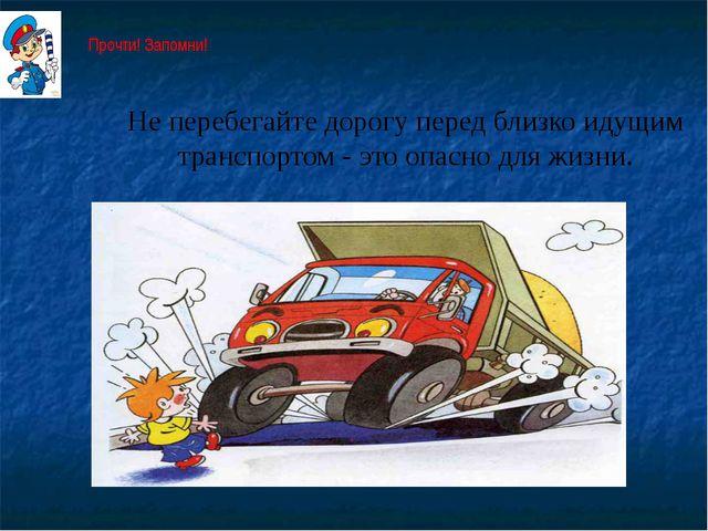 Не перебегайте дорогу перед близко идущим транспортом - это опасно для жизни....