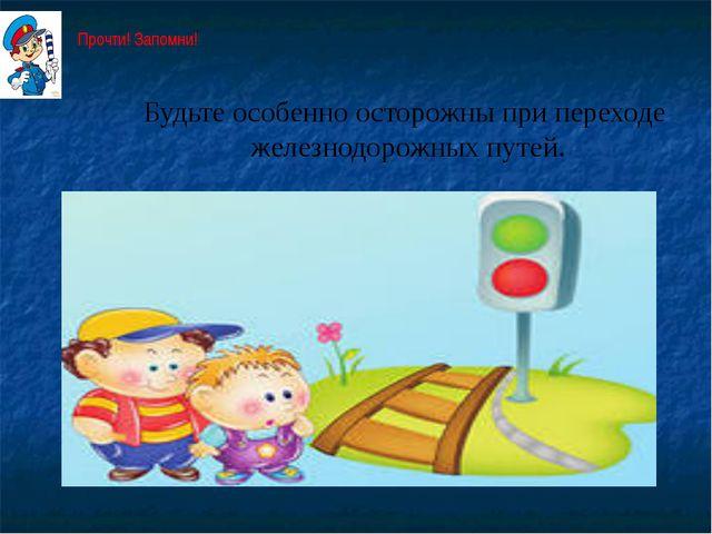 Будьте особенно осторожны при переходе железнодорожных путей. Прочти! Запомни!