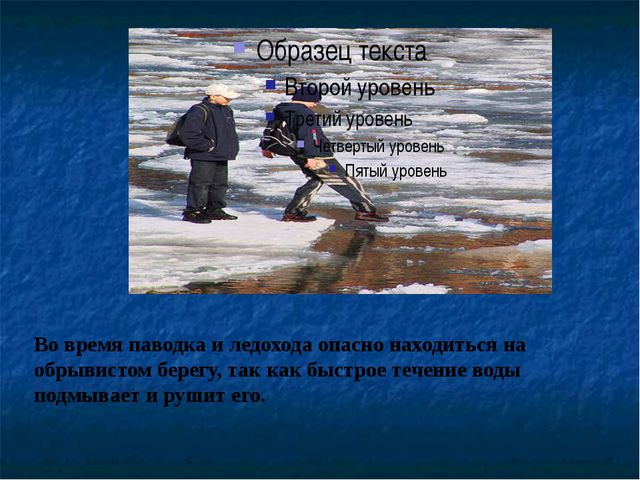 Во время паводка и ледохода опасно находиться на обрывистом берегу, так как б...