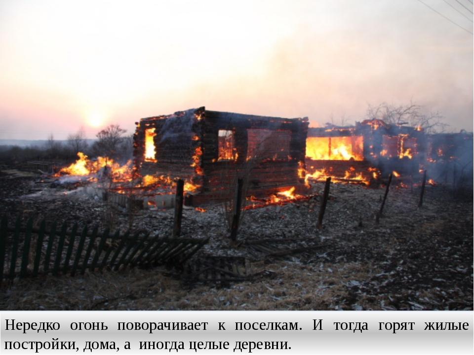 Нередко огонь поворачивает к поселкам. И тогда горят жилые постройки, дома, а...