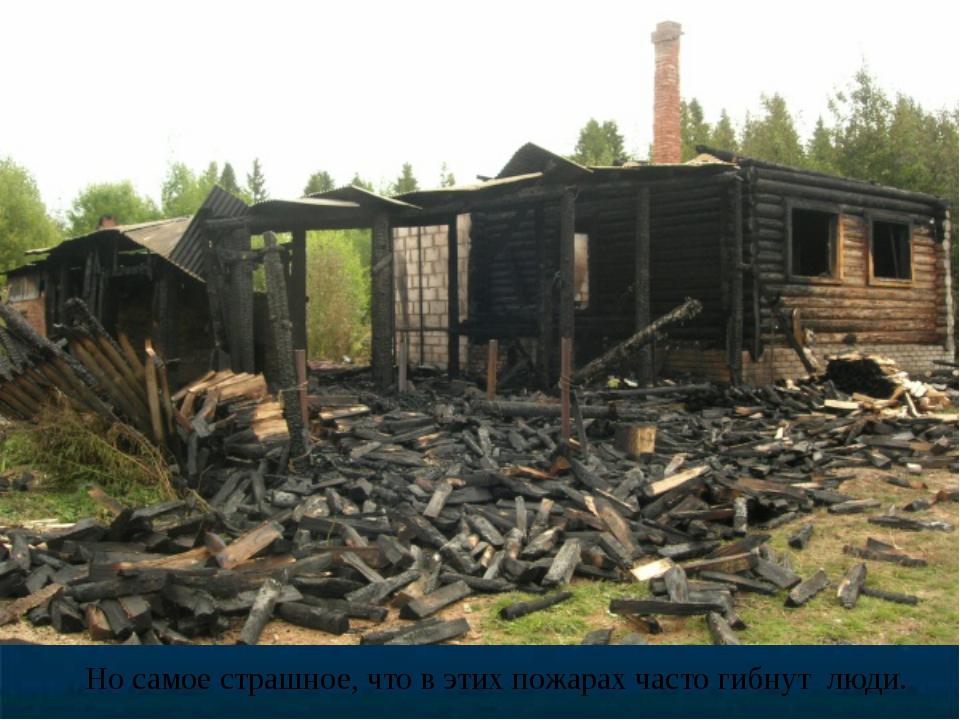 Но самое страшное, что в этих пожарах часто гибнут люди.