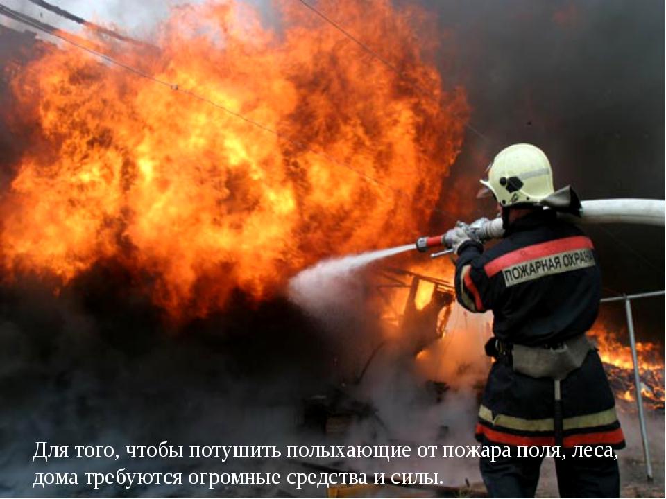 Для того, чтобы потушить полыхающие от пожара поля, леса, дома требуются огро...
