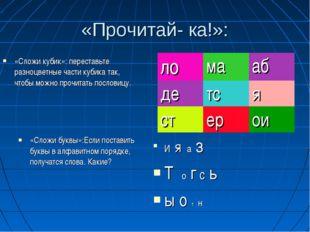 «Прочитай- ка!»: И я а з Т о г с ь ы о т н «Сложи кубик»: переставьте разноцв