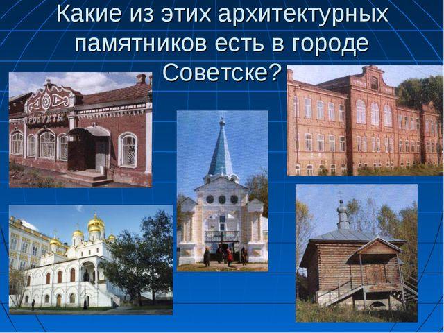 Какие из этих архитектурных памятников есть в городе Советске?