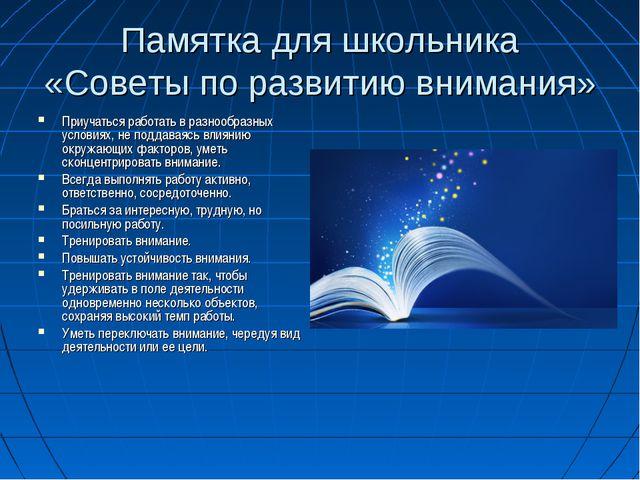 Памятка для школьника «Советы по развитию внимания» Приучаться работать в раз...