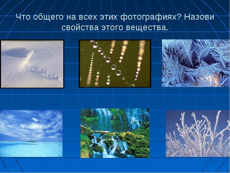 Что общего на всех этих фотографиях? Назови свойства этого вещества.