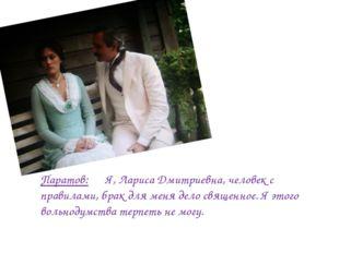 Паратов: Я, Лариса Дмитриевна, человек с правилами, брак для меня дело священ