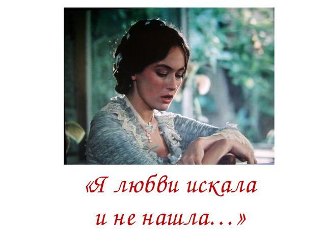 «Я любви искала и не нашла…»