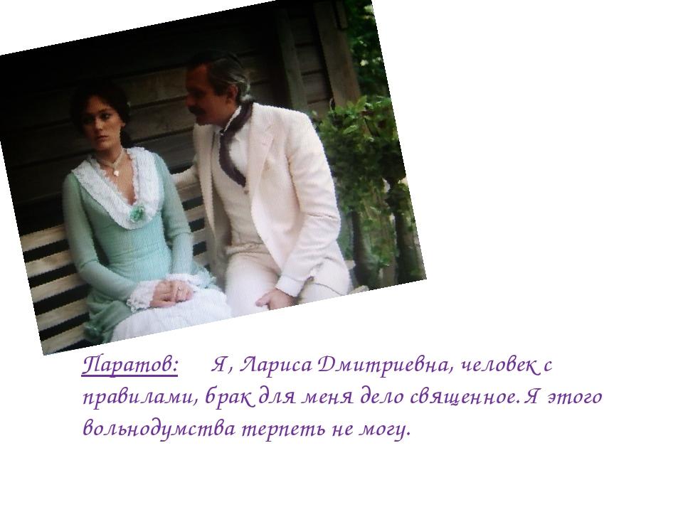 Паратов: Я, Лариса Дмитриевна, человек с правилами, брак для меня дело священ...