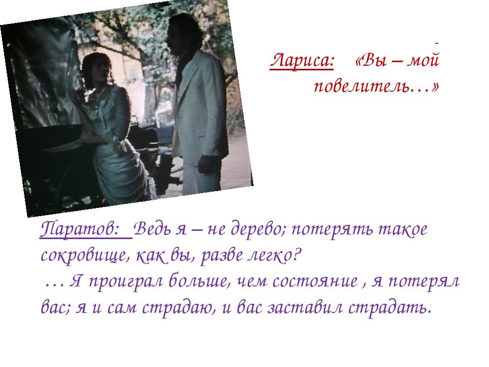 Паратов: Ведь я – не дерево; потерять такое сокровище, как вы, разве легко? …...
