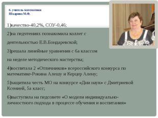 6. учитель математики Шадрина М.Ф. 1)качество-40,2%, СОУ-0,46; 2)на педчтения