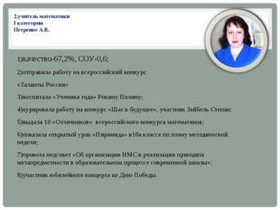 2.учитель математики I категории Петренко А.В. 1)качество-67,2%, СОУ-0,6; 2)о