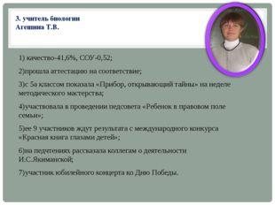 3. учитель биологии Агешина Т.В. 1) качество-41,6%, СОУ-0,52; 2)прошла аттест
