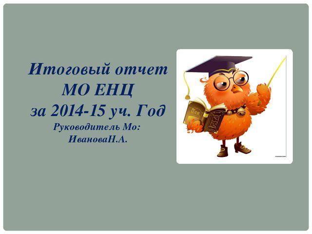 Итоговый отчет МО ЕНЦ за 2014-15 уч. Год Руководитель Мо: ИвановаН.А.