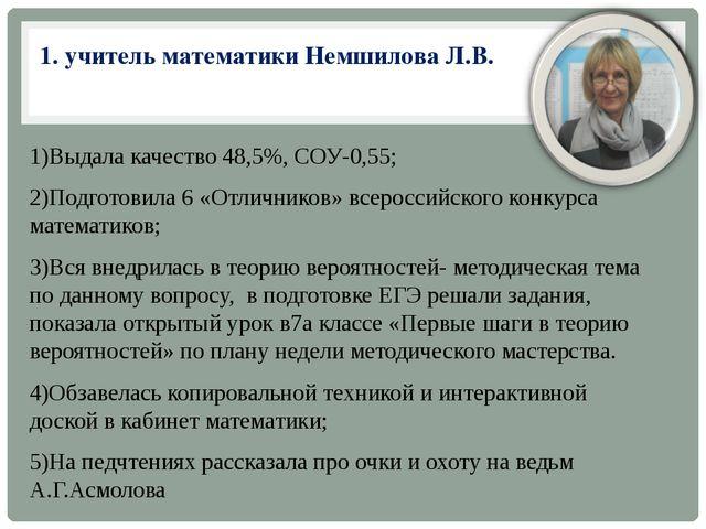 1. учитель математики Немшилова Л.В. 1)Выдала качество 48,5%, СОУ-0,55; 2)По...