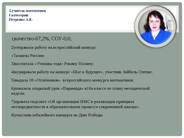 2.учитель математики I категории Петренко А.В. 1)качество-67,2%, СОУ-0,6; 2)о...