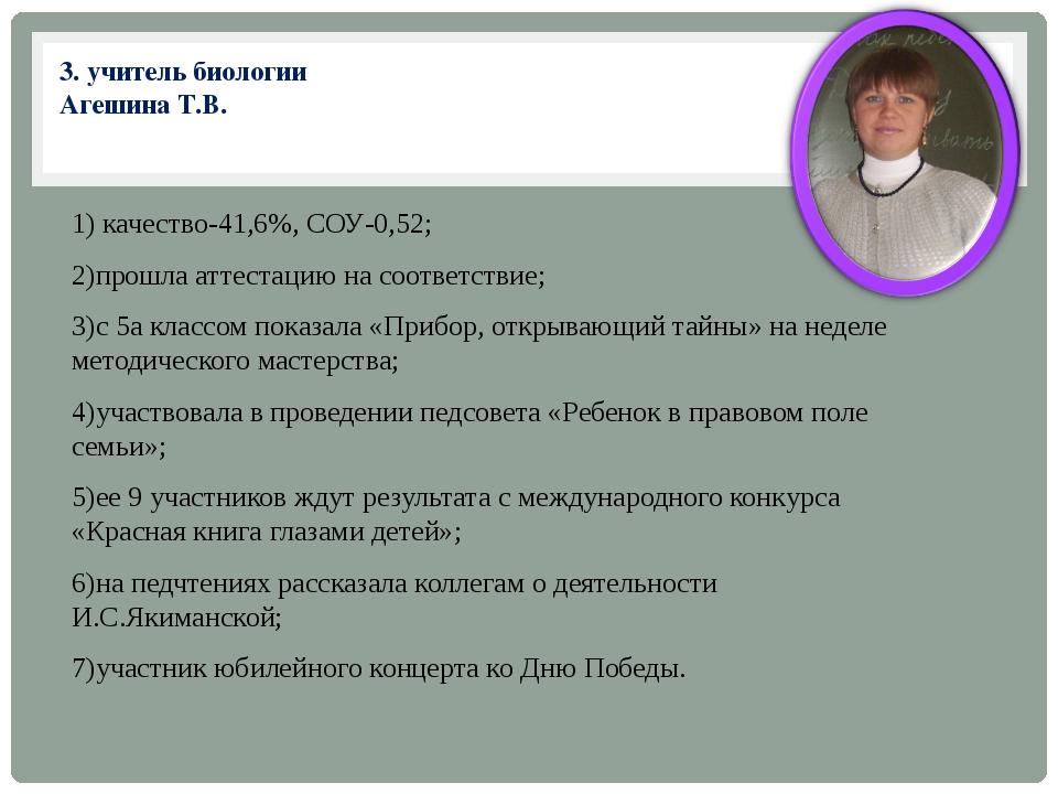 3. учитель биологии Агешина Т.В. 1) качество-41,6%, СОУ-0,52; 2)прошла аттест...