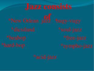 Jazz consists of *New Orlean jazz *dicsiland *beabop *hard-bop *bugy-vugy *so