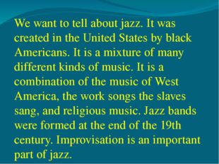 We want to tell about jazz. It was created in the United States by black Amer