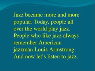 Jazz became more and more popular. Today, people all over the world play jazz